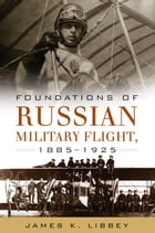 Foundations of Russian Military Flight, 1885-1925 by James K. Libbey