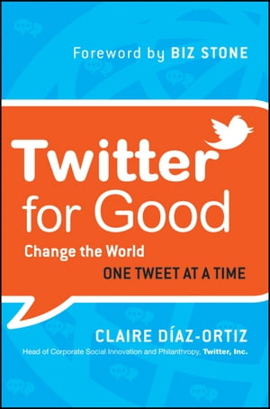 Twitter for Good: Change the World One Tweet at a Time by Claire Diaz-Ortiz