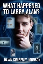 What Happened to Larry Alan? by Dawn Kimberly Johnson