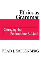 Ethics as Grammar: Changing the Postmodern Subject by Brad J. Kallenberg