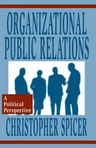 Organizational Public Relations: A Political Perspective by Christopher Spicer