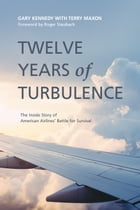 Twelve Years of Turbulence: The Inside Story of American Airlines' Battle for Survival by Gary Kennedy