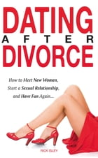 Dating After Divorce - How to Meet New Women, Start a Sexual Relationship, and Have Fun Again... by Rick Isley