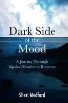 Dark Side of the Mood: A Journey Through Bipolar Disorder to Recovery by Sheri Medford