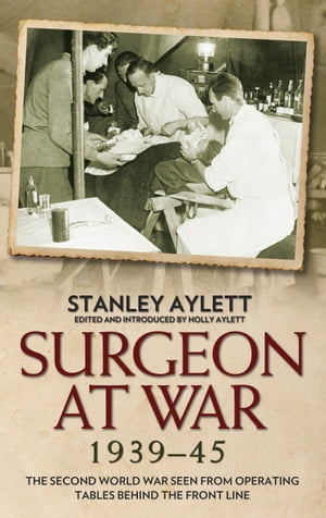Surgeon at War 1939 - 1945: The Second World War Seen From Operating Tables Behind The Front Line