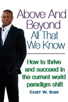 Above and Beyond All That We Know: How to Thrive and Succeed in the Current World Paradigm Shift by Chet W. Sisk