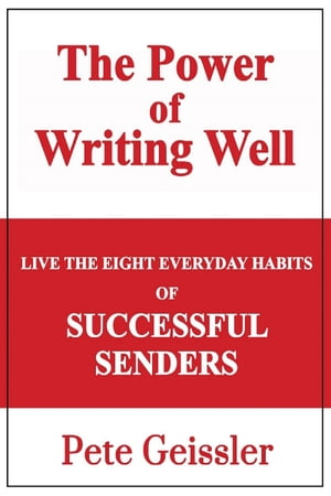 Live the Eight Everyday Habits of Successful Senders: The Power of Writing Well by Pete Geissler