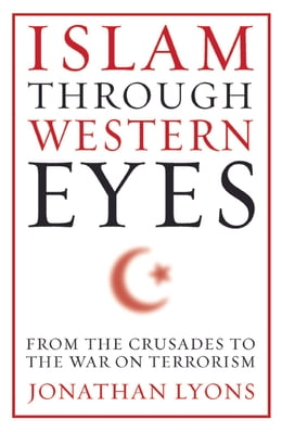 Book Islam Through Western Eyes: From the Crusades to the War on Terrorism by Jonathan Lyons