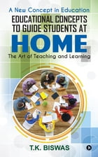 Educational Concepts to Guide Students at Home: The Art of Teaching and Learning by T.K. Biswas