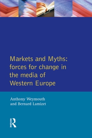 Markets and Myths Forces For Change In the European Media