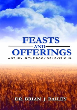 Feasts and Offerings: Leviticus by Dr. Brian J. Bailey