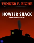Howler Shack: And Other Short Stories by Tanner F. Riche
