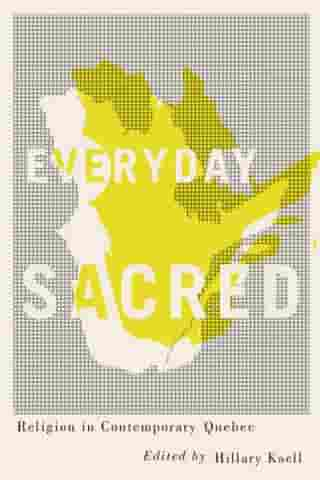 Everyday Sacred: Religion in Contemporary Quebec by Hillary Kaell