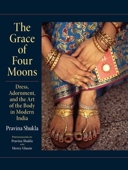 Book The Grace of Four Moons: Dress, Adornment, and the Art of the Body in Modern India by Pravina Shukla