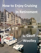 How To Enjoy Cruising in Retirement by Geoff Woolley