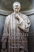 "Machiavelli's Legacy: ""The Prince"" After Five Hundred Years by Timothy Fuller"