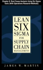 Lean Six Sigma for Supply Chain Management, Chapter 8 - Root Cause Analysis Using Six Sigma Tools (With Operations Research Methods) by James Martin