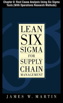Book Lean Six Sigma for Supply Chain Management, Chapter 8 - Root Cause Analysis Using Six Sigma Tools… by James Martin