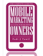 The Complete Guide To Mobile Marketing Success For Business Owners by Fadi  J Tawil