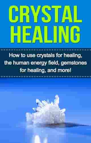 Crystal Healing: How to use crystals for healing, the human energy field, gemstones for healing, and more!