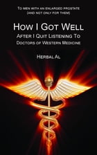 To Men with an Enlarged Prostate (and Not Only for Them): How I Got Well After I Quit Listening to Doctors of Western Medicine by Herbal Al