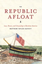 The Republic Afloat: Law, Honor, and Citizenship in Maritime America by Matthew Taylor Raffety