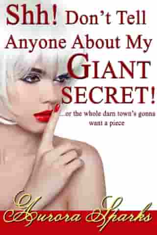 Shh! Don't Tell Anyone About My GIANT SECRET! ...or the whole darn town's gonna want a piece by Aurora Sparks