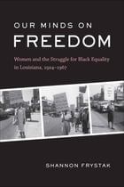 Our Minds on Freedom: Women and the Struggle for Black Equality in Louisiana, 1924-1967 by Shannon Frystak