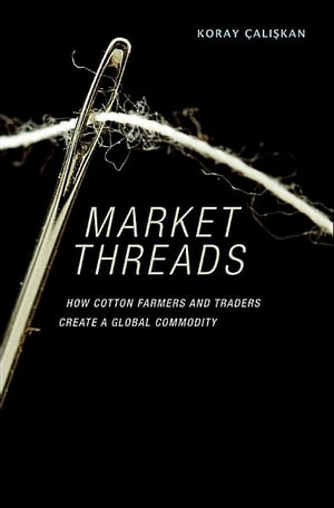 Market Threads How Cotton Farmers and Traders Create a Global Commodity