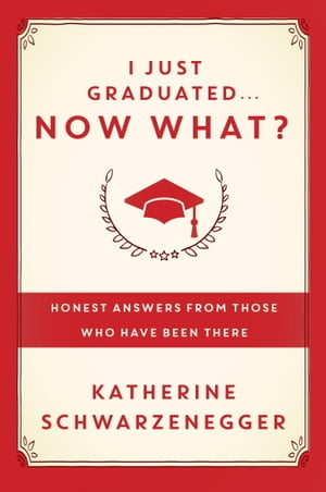 I Just Graduated ... Now What?: Honest Answers from Those Who Have Been There by Katherine Schwarzenegger