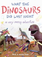 What the Dinosaurs Did Last Night: A Very Messy Adventure by Refe Tuma