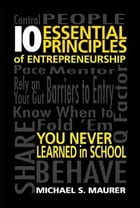 10 Essential Principles of Entrepreneurship You Never Learned in School by Michael S. Maurer