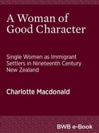 A Woman of Good Character: Single Women as Immigrant Settlers in Nineteenth Century New Zealand by Charlotte Macdonald
