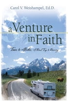 A Venture In Faith: Texas to Alaska, A Road Trip to Recovery by Carol Weishampel, Ed.D.