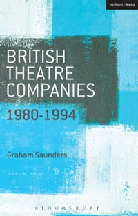 British Theatre Companies: 1980-1994: Joint Stock, Gay Sweatshop, Complicite, Forced Entertainment…