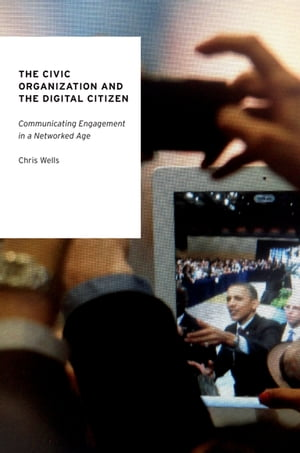 The Civic Organization and the Digital Citizen Communicating Engagement in a Networked Age