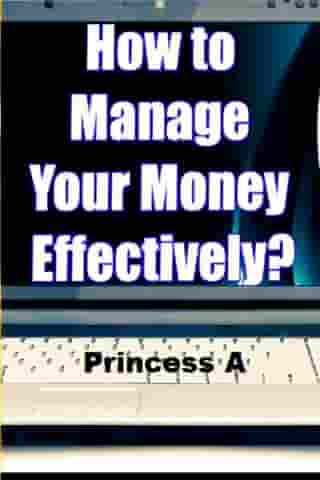 How to Manage Your Money Effectively? by Princess A