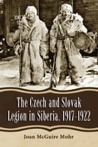 The Czech and Slovak Legion in Siberia, 1917–1922 by Joan McGuire Mohr