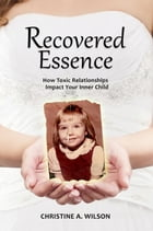 Recovered Essence:: How Toxic Relationships Impact Your Inner Child by Christine A. Wilson
