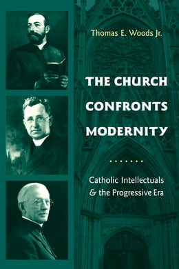 Book The Church Confronts Modernity: Catholic Intellectuals and the Progressive Era by Thomas E. Woods, Jr.