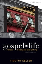 Gospel in Life Study Guide: Grace Changes Everything by Timothy Keller