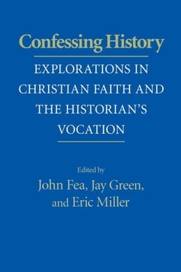 Book Confessing History: Explorations in Christian Faith and the Historian's Vocation by Fea, John