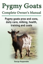 Pygmy Goats Complete Owner's Manual. Pygmy goats pros and cons, daily care, milking, health, training and costs. by George Hoppendale