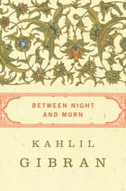 Between Night and Morn by Kahlil Gibran