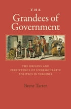The Grandees of Government: The Origins and Persistence of Undemocratic Politics in Virginia by Brent Tarter