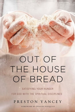 Book Out of the House of Bread: Satisfying Your Hunger for God with the Spiritual Disciplines by Preston Yancey