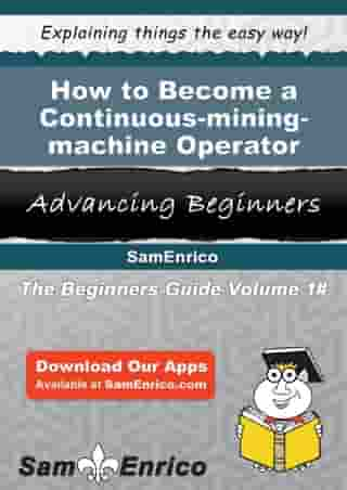 How to Become a Continuous-mining-machine Operator: How to Become a Continuous-mining-machine Operator by Corrina Winston