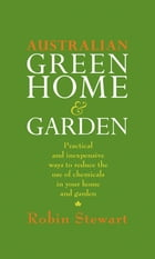 Australian Green Home and Garden: Practical and Inexpensive Ways to Reduce the Use of Chemicals in Your Home and Garden by Robin Stewart