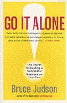 Go It Alone!: The Secret to Building a Successful Business on Your Own by Bruce Judson