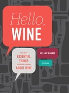 Hello, Wine: Your Guidebook to the Most Essential Things You Need to Know About Wine by Melanie Wagner